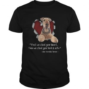 Airedale Terrier First We Steal Your Heart Then We Steal Your Bed And Sofa TShirt
