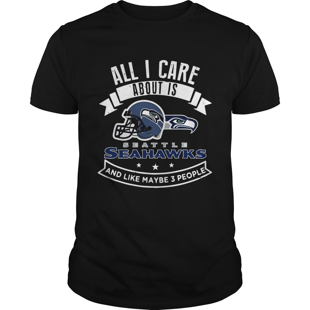db6c0523 All I care about is Seattle Seahawks and like maybe 3 people shirt