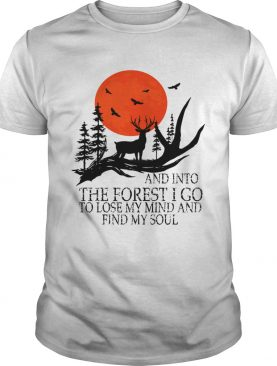 And Into The Forest I Go To Lose My Mind And Find My Soul TShirt