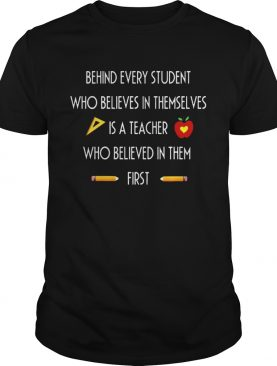 Behind Every Student Who Believes In Themselves Is A Teacher Who Believed In Them First Tshirts