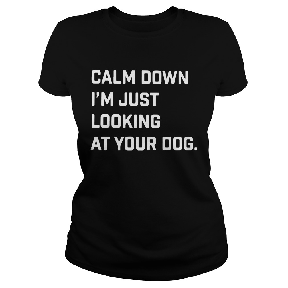 Calm down Im just looking at your dog Classic Ladies