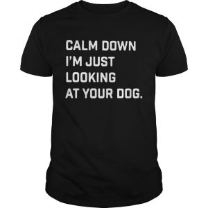 Calm down Im just looking at your dog t-shirt
