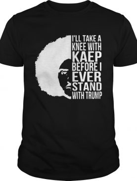 Colin Kaepernick Illtake a knee with Kaep before I ever stand with t-shirt