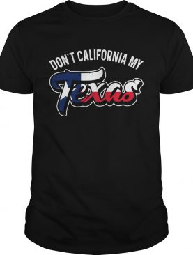 Don't California My Texas shirt
