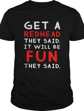 Get a redhead they said itll be fun they said shirt
