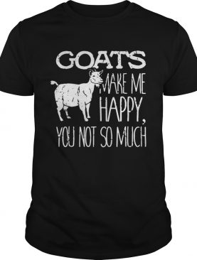 Goats make me happy you not so much shirt