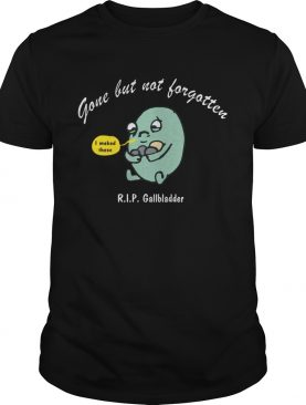Gone but not Forgotten but RIP Gallbladder shirt