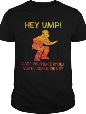 Hey ump does your wife know youre screwing us shirt