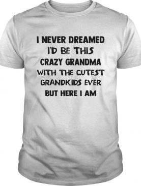I Never Dreamed Id Be This Crazy Grandma With The Cutest Grandkids Ever But Here I Am shirt