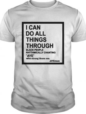 I can do all things through black people rhythmically chanting shirt