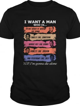 I want a man who is Donnie Jonathan Danny Jordan Joey yes Im gonna die alone t-shirt