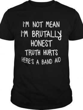 Im Not Mean Im Brutally Honest Truth Hurts Heres A Band Aid Funny Sayings Shitrs