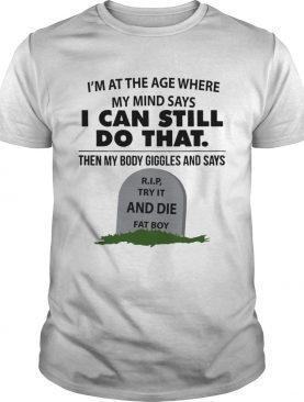 Im at the age where my mind says can still do that shirt