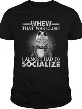 Jack Skellington whew that was close I almost had to socialize Halloween shirt