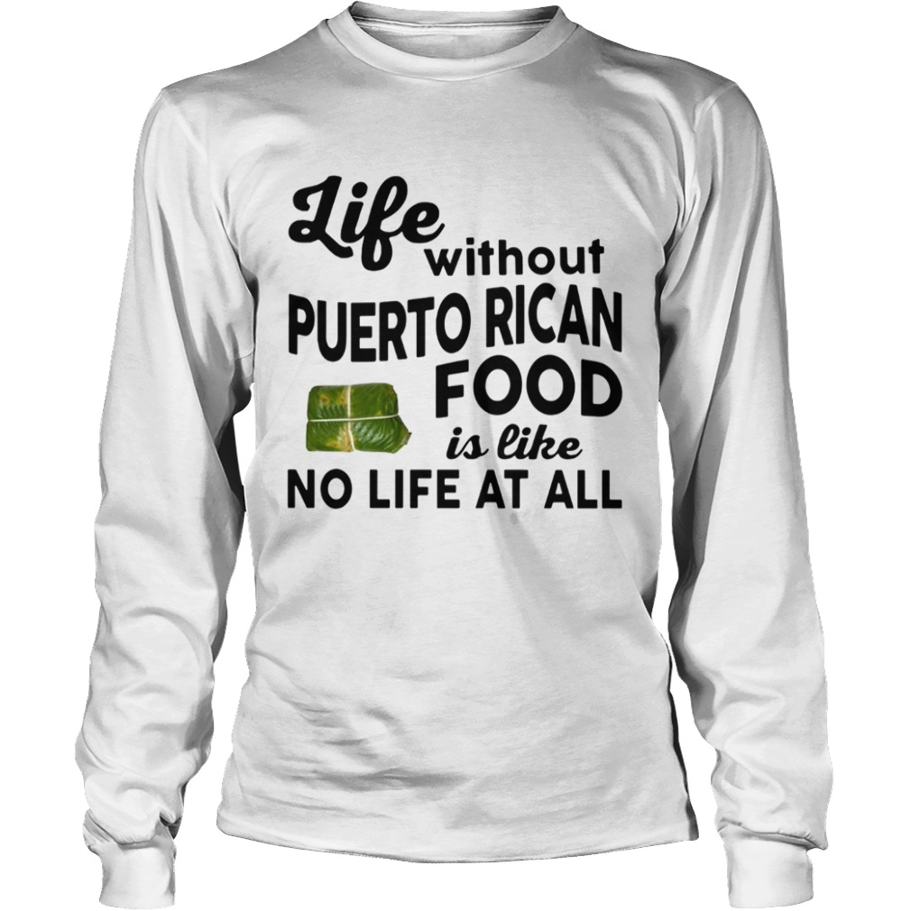 Life without Puerto Rican Food is like No life at all LongSleeve