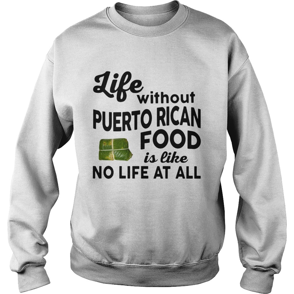 Life without Puerto Rican Food is like No life at all Sweatshirt