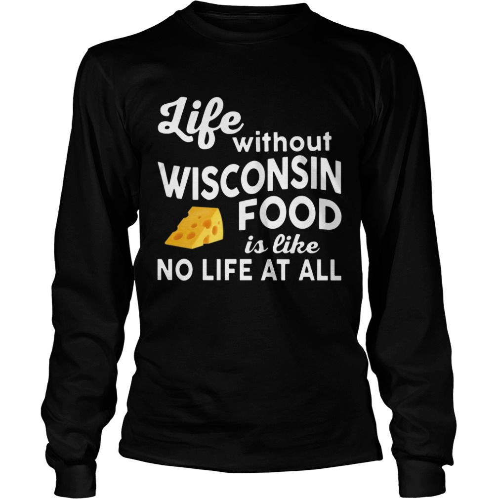 Life without Wisconsin food is like no life at all LongSleeve