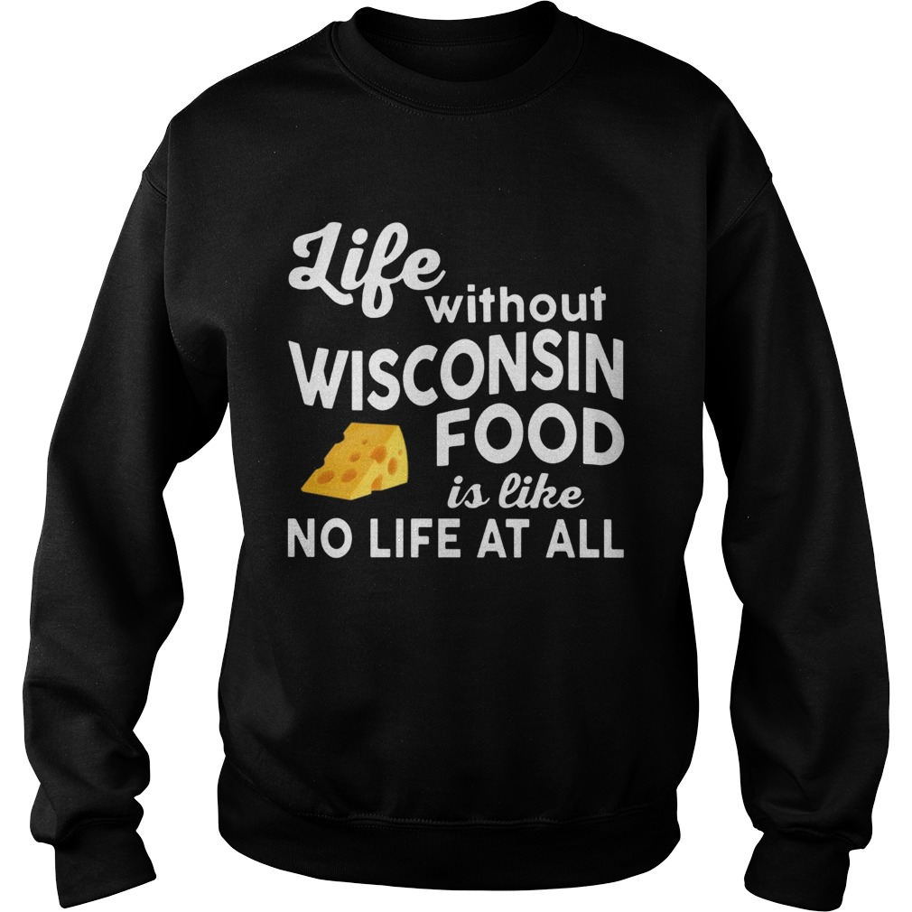 Life without Wisconsin food is like no life at all Sweatshirt