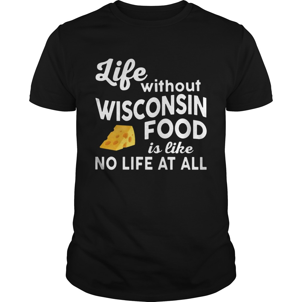Life without Wisconsin food is like no life at all Unisex