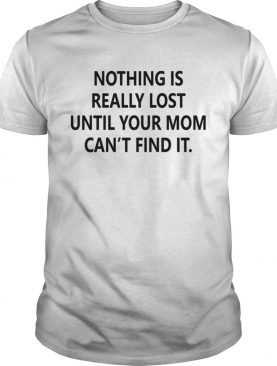 Nothing is really lost until your mom cant find it t-shirt