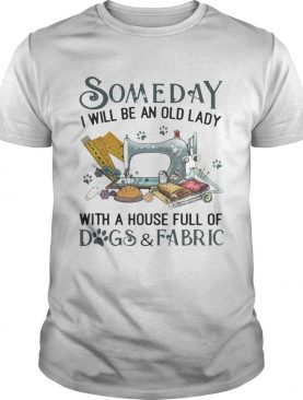Someday I will be an old lady with a house full of dogs and fabric shirt