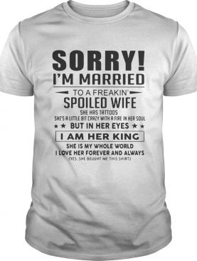 Sorry Im married to a freakin spoiled wife she has tattoos shirt