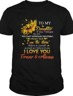 Sunflower To My Daughter Whisper Back I39m The Storm Love Mom T-Shirt