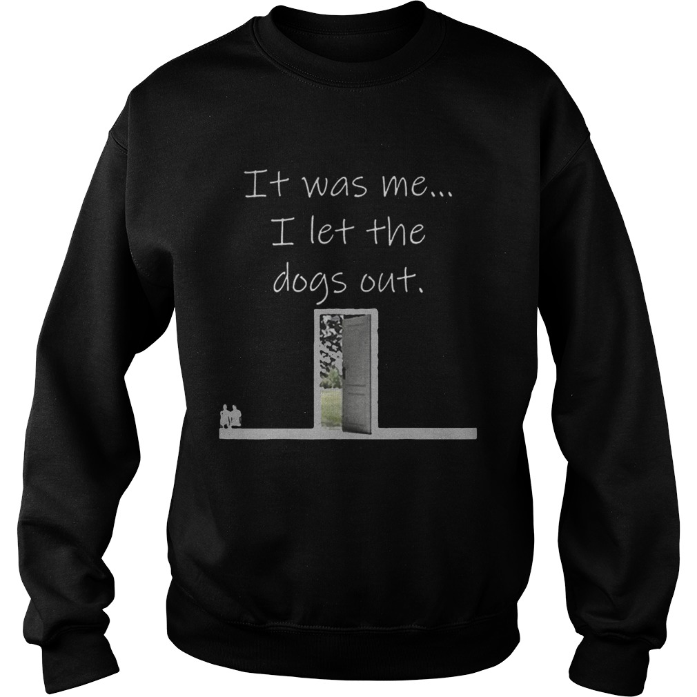 Top It Was Me I Let The Dogs Out Shirt Sweatshirt