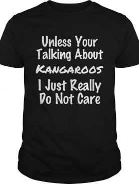Unless Your Talking About Kangaroos I Just Really Do Not Care shirt