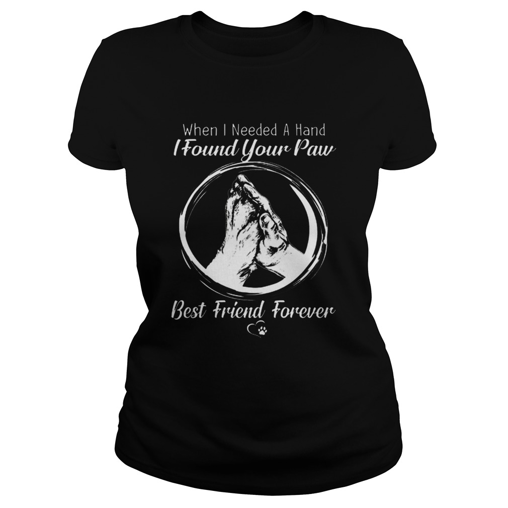 When i needed a hand i found your paw best friend forever Classic Ladies