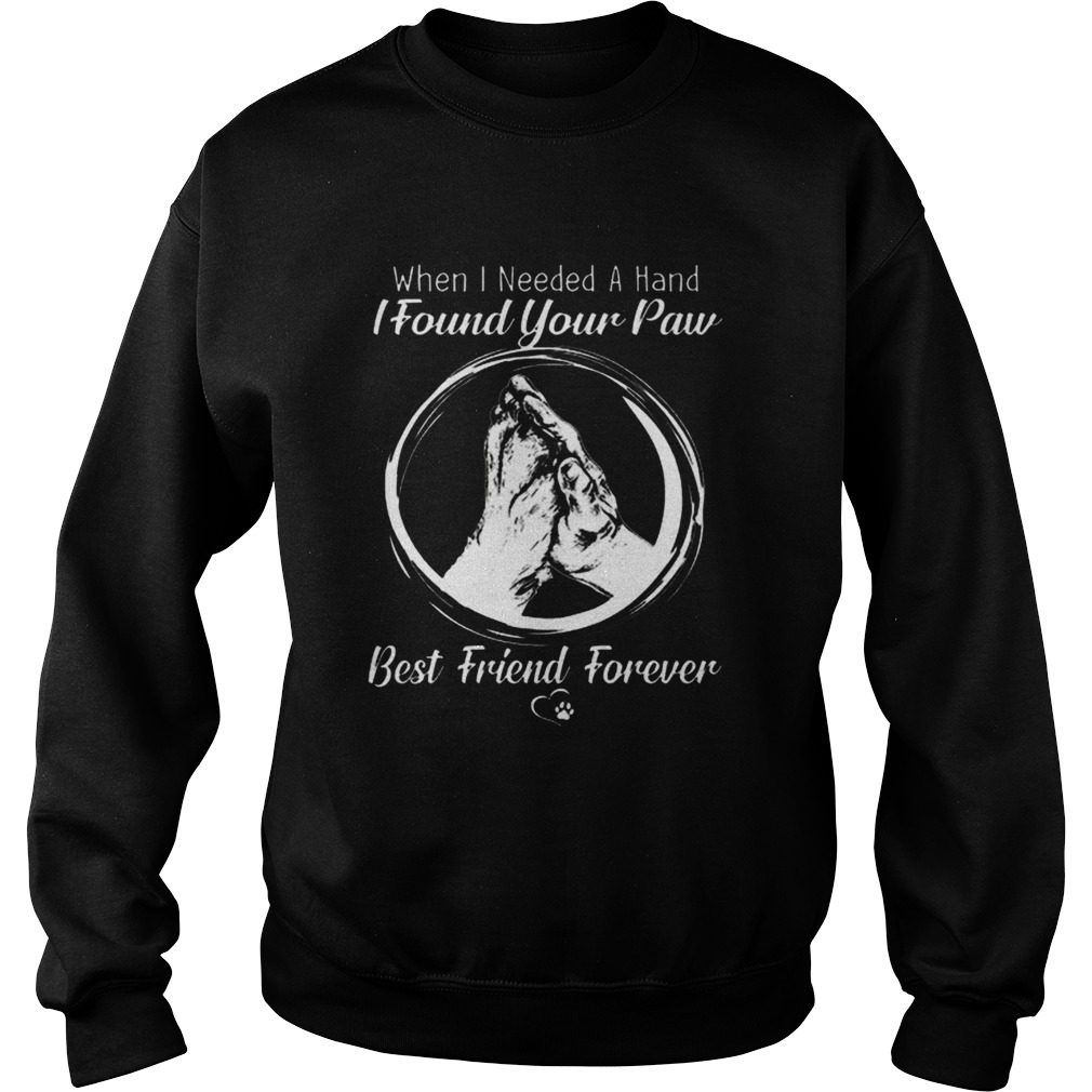 When i needed a hand i found your paw best friend forever Sweatshirt