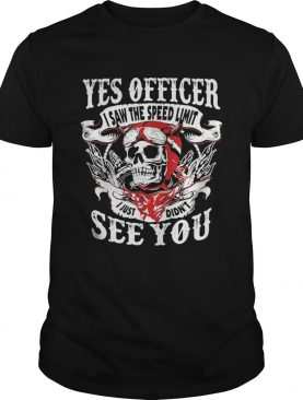Yes Officer I Saw The Speed Limit I Just Didnt See You shirt
