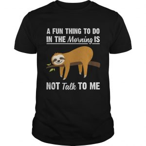 A Fun Thing To Do In The Morning Is Not Talk To Me Funny Sloth Shirt Unisex