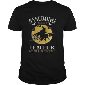 Assuming im just a teacher was your first mistake TShirt Unisex
