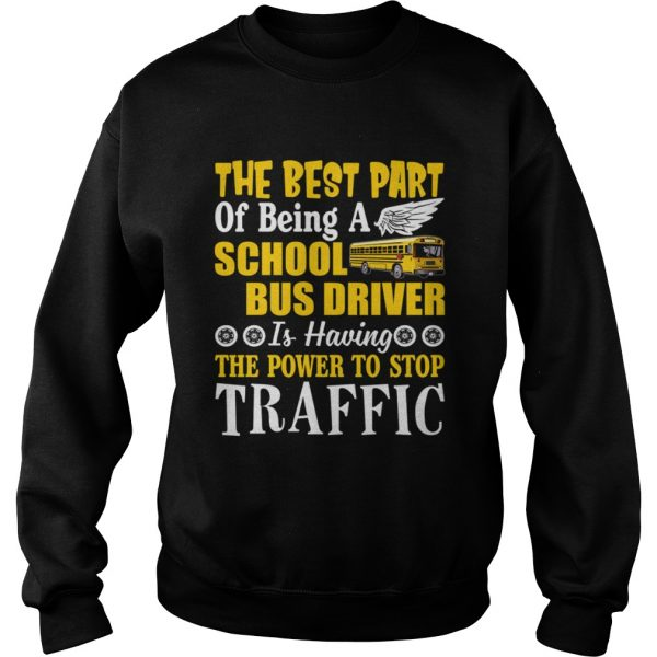 Best Part Of Being A School Bus Driver Have Power To Stop Traffic Shirt Sweatshirt