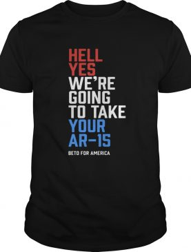 Beto Orourke Hell Yes Were Going To Take Your Ar15 Shirt