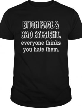 Bitch Face And Bad Eyesight Everyone Thinks You Hate Them Shirt