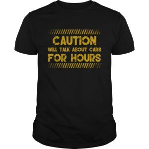 Caution Will Talk About Cars For Hours Funny Car Lovers Shirt Unisex