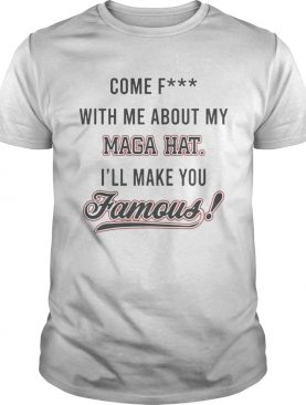 Come Fuck With Me About My Mega Hat Ill Make You Famous Shirt
