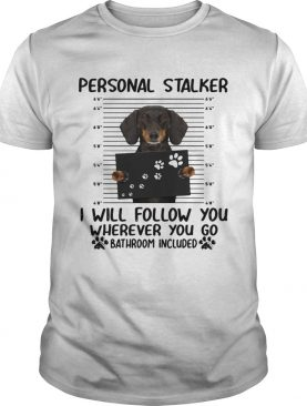 Dachshund personal stalker I will follow you wherever you go bathroom included shirt