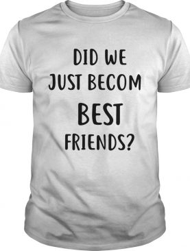 Did we just becom best friends shirt