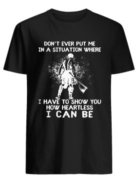 Don't ever put me in a situation where i have to show you how heartless i can be shirt