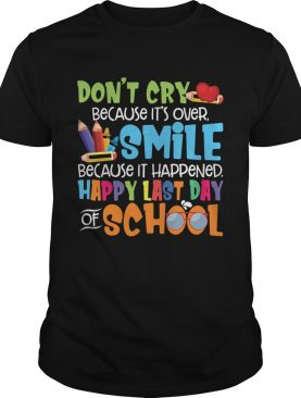 Don't Cry Because It's Over Happy Last Day Of School Shirt T-Shirt