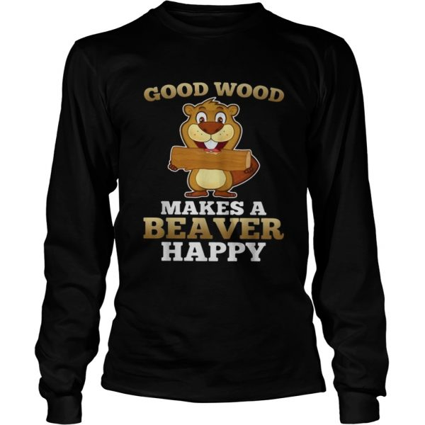 Heaver good wood makes a beaver happy  LongSleeve