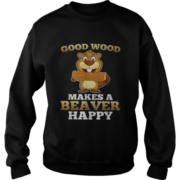 Heaver good wood makes a beaver happy  Sweatshirt