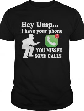 Hey Umpire I Have Your Phone You Missed Some Calls Funny Baseball T-Shirt