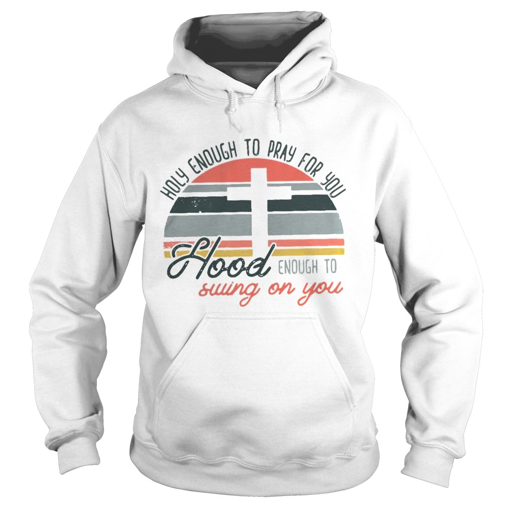 Holy enough to pray for you hood enough to swing on you sunset Hoodie