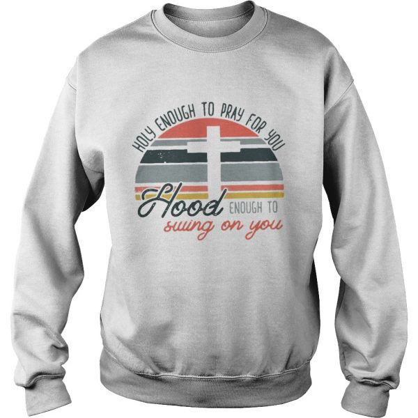 Holy enough to pray for you hood enough to swing on you sunset  Sweatshirt