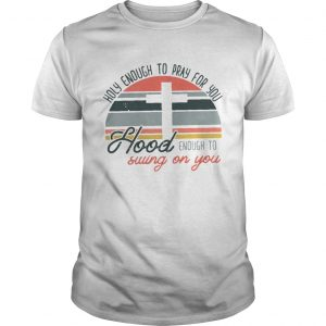 Holy enough to pray for you hood enough to swing on you sunset  Unisex