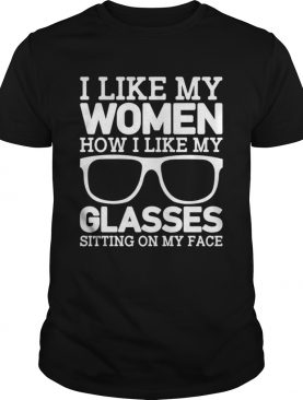 I Like My Women How I Like My Glasses Sitting On My Face Funny Shirt